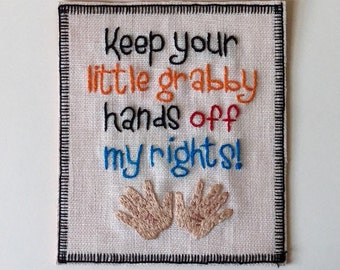 Keep Your Little Grabby Hands Off My Rights Hand Embroidered Sew-On Patch