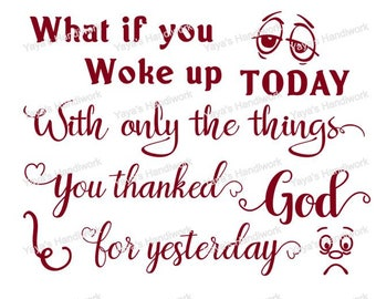 SVG - What if you woke up with only the things you thanked God for yesterday - Digital file - INSTANT DOWNLOAD - svg, png, pdf, silhouette