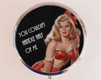 You Couldn't Handle Half of Me Pill Box Case Pillbox Holder Trinket Stash Box Pin Up Retro Funny Humor Pinup Pulp