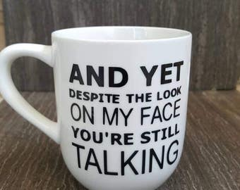 and yet despite the look on my face you are still talking coffee mug. funny mug. Gift for friend. Gift for coworker.