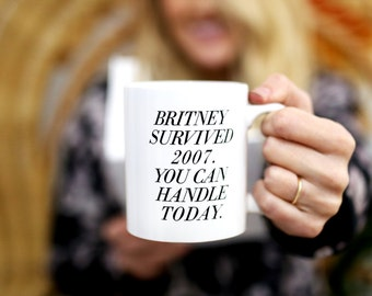 Funny Coffee Mug - Britney survived 2007. You can handle today. - Inspirational quote Pop Culture Britney Spears Britney Mug