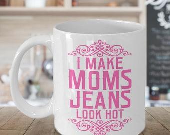 Funny Mom Mug - I Make Mom Jeans Look Hot Coffee Mug -  Cute Gifts for Moms - Mom Gift - Funny Mom Birthday Gift
