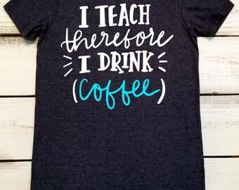 Funny Teacher Shirt, I Teach Therefore I Drink, Inspirational Shirt, Teacher Appreciation, Personalized Teacher, Teacher Life, Coffee Shirt