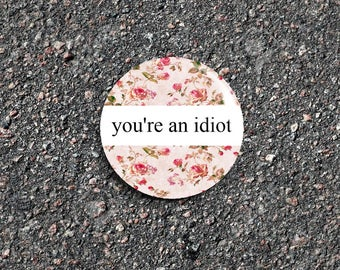 You're An Idiot Captioned 1 Inch Pinback Button / Badge [Vintage Floral Aesthetic Meme]