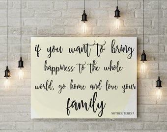 If you want to bring happiness to the world go home and love your family, mother teresa quote print