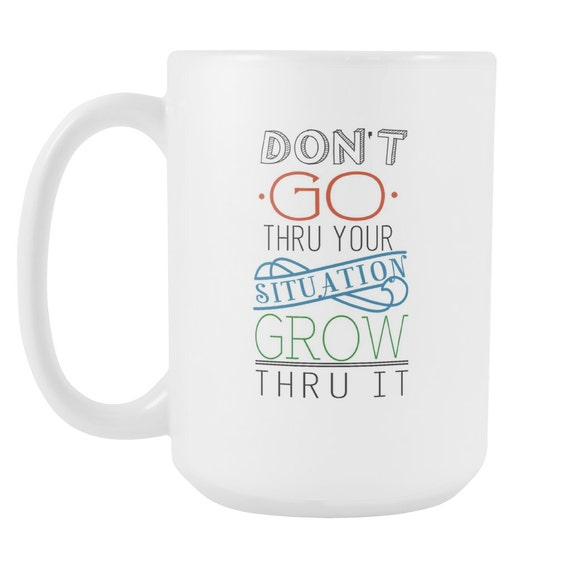 Don't Go Thru Your Situation Grow Thru It Coffee Mug Quotes Sayings Best Gift Ideas