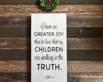 I have no greater joy than to hear that my children are walking in the truth. -3 John 1:4 | Farmhouse | Sign for Parent or Grandparent