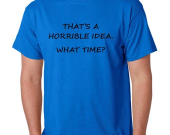 Men's Tee Shirt That's A Horrible Idea What Time Cool T-Shirt Humor Shirt