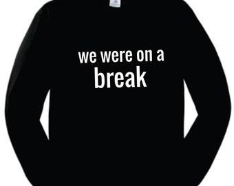 we were on a break sweatshirt, friends sweatshirt, black crewneck