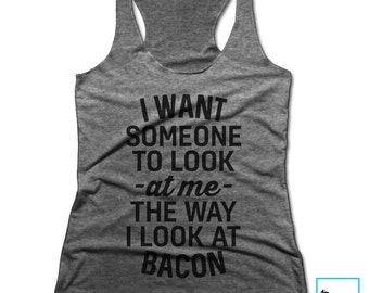 I Want Someone To Look At Me The Way I Look At Bacon | Funny Bacon Shirt | Foodie Shirt | Food Shirt | Foodie | Food Lover | Racerback Tank