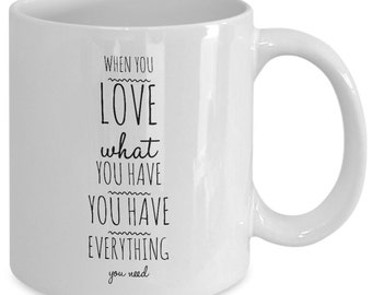 Love Gift coffee mug - when you love what you have you have everything you need - Unique gift mug for him, mom, dad,her, wife, men, women
