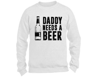 Daddy Needs A Beer Dads Sweatshirt  Crewneck Fathers Day Gift for Dad Beer Drinking Gift for Him