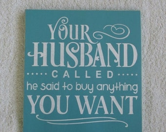 ON SALE TODAY Your Husband Called he said to buy anything You Want Wooden Sign