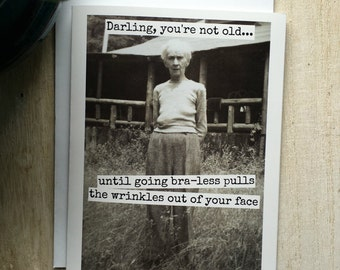 Funny Greeting Card.  Birthday.  Vintage Photo.  Darling, You're Not Old... Until Going Bra-Less Pulls The Wrinkles...  Card #393
