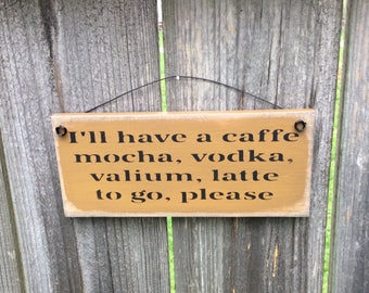 "Humorous Wooden Sign. We all need this!! "" I'll have a cafe mocha, vodka, valium, latte to go, please"""