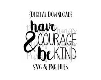 Have Courage and be Kind SVG PNG JPG Digital File Instant Download