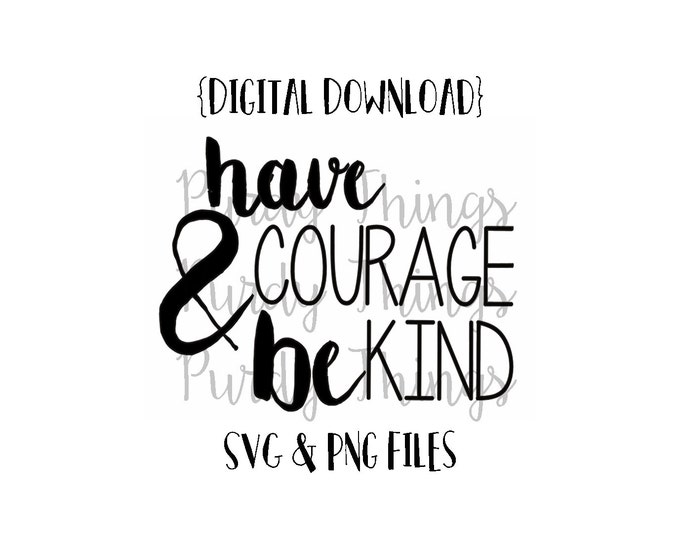 Have Courage and be Kind SVG PNG JPG Digital File Instant Download