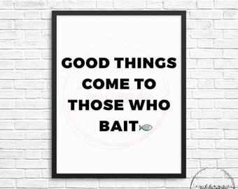 Good Things Come To Those Who Bait 8x10 Digital Print / Fishing / Bait / Fish / Mancave / Husband / Christmas