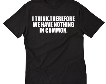 I Think Therefore We Have Nothing In Common T-shirt Funny Sarcastic Hilarious Tee Shirt