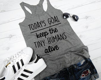 Todays Goal Tank Top, Funny New Mom Tank, Mama Tank Top, Keep the Tiny Humans Alive tank, New Mom Shirt, Tiny Humans Tank, Tiny Humans Shirt