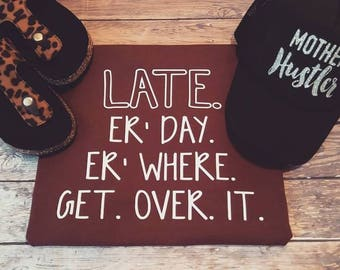 Late, Get over it. Late Er day