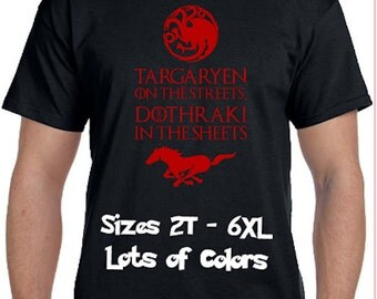 Targaryen On The Streets * Dothraki In The Sheets * Game of Thrones Parody T-Shirt * Lots of colors* Sizes 2T - 6XL* Ladies Sizes  Khaleesi