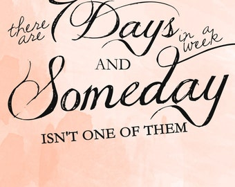 Inspirational Printable: There Are 7 Days In A Week And Someday Isn't One Of Them