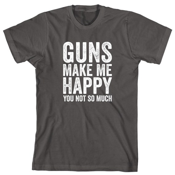 Guns Make Me Happy You Not So Much Shirt - gift idea, hunter, hunting, pops, dad, pawpaw - ID: 1860
