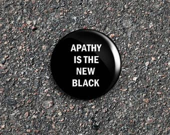 Apathy Is The New Black 1 Inch Pinback Button / Badge