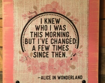 I Knew Who I Was This Morning But Ive Changed A Few Times Since Then Burlap Print Wood Sign, Distressed, Rustic, Girl Decor, Alice Quote