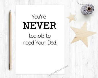 you're never too old to need your dad, fathers day card, dad quote card, thanks dad card, dad birthday card, card for dad