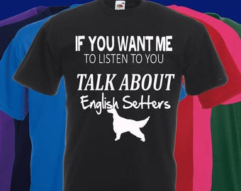 If you want me to listen to you..TALK about English Setter Slogan t-shirt