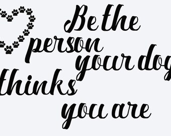 SVG be the person your dog thinks you are cut file - pet owner quote, dog print - printable, ...