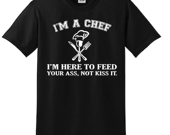 Chef Shirts - I'm A Chef I'm Here to Feed Your Ass Not Kiss It Funny T-Shirt