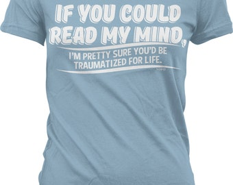 If You Could Read My Mind, You'd be Traumatized For Life Juniors T-shirt, NOFO_00773