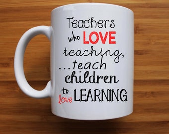 Teachers who love teaching, teach children to love learning mug