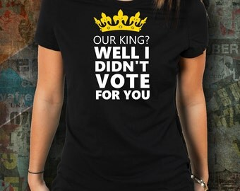 Monty Python T-Shirt - Holy Grail Shirt - Our King? Well I Didn't Vote for You - Monty Python Gift - Birthday Gift for Fans - Boyfriend Gift
