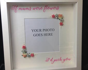 If mums were flowers I'd pick you decorative box frame