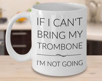 Trombone Mug - If I Can't Bring My Trombone I'm Not Going - Gifts for Trombone Players