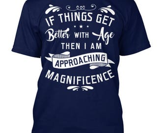 Birthday tshirt-I f Thigns get better I Am approaching Magnificience