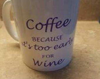 """Coffee Mug-""""Coffee because it's too early for wine"""""""