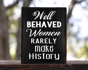 Well BEHAVED WOMEN Rarely Make HISTORY...sign block