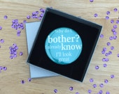 Pocket Mirror Why Do I Bother? I Already Know I Look Great / Funny Feminist Self Love Gift Accessory