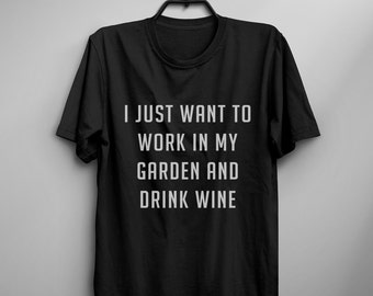 I just want to work in my garden and drink wine Mens graphic tee womens funny tshirts tumblr t shirt with saying gift women tshirt