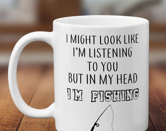 I Might Look Like I'm Listening To You But In My Head I'm Fishing // Father's Day Mug // Dad Mug // Funny Coffee Mugs // Ceramic Coffee Cup