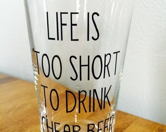 Life is Too Short to Drink Cheap Beer-beer glass-birthday gift-groomsmen gift-father's day gift-anniversary gift-valentines gift-Christmas