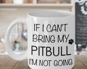 Pitbull Gifts Pitbull Coffee Mug - If I Can't Bring My Pitbull I'm Not Going Mug Funny Mug & Ceramic Tea Cup for Pitbull Mom or Pitbull Dad