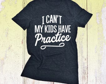 I Can't My Kids Have Practice - Mom TShirt. Mother Shirt. Soccer. Cheer. Football. Baseball. Cross Country. Hockey. Sports. Wrestling. Dance