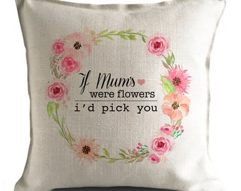 Mothers Day Cushion Pillow Cover - If mums were flowers id pick you Quote - floral design - 40cm 16 inch - Heavy Linen
