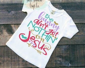 FREE SHIPPING***The Bunny Ain't Got Nothin' On Jesus, Youth Shirt, Baby/Infant Bodysuit, Easter Top,Girls Shirt,Bunny,Rabbit,Jesus,Christian